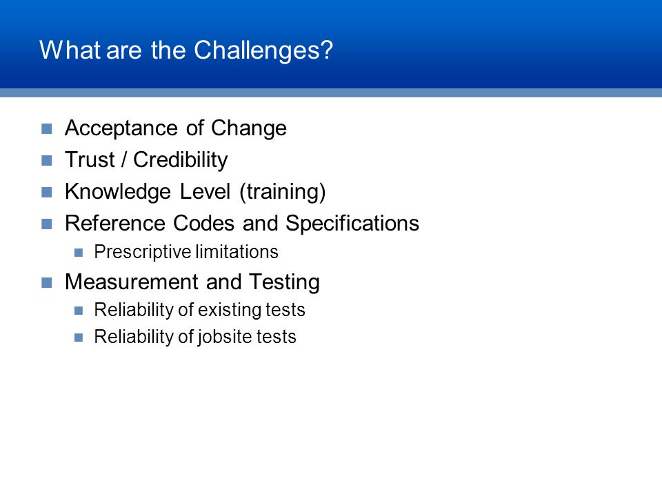 What are the Challenges? Acceptance of Change Trust / Credibility Knowledge Level (training) Reference Codes and Specifications Prescriptive limitatio