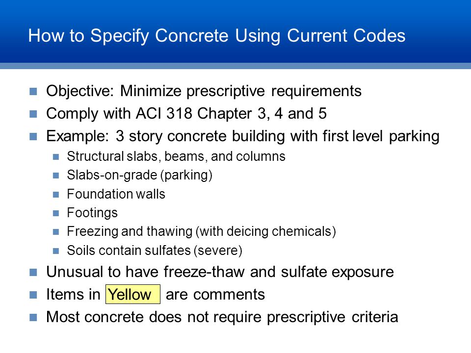 How to Specify Concrete Using Current Codes Objective: Minimize prescriptive requirements Comply with ACI 318 Chapter 3, 4 and 5 Example: 3 story conc