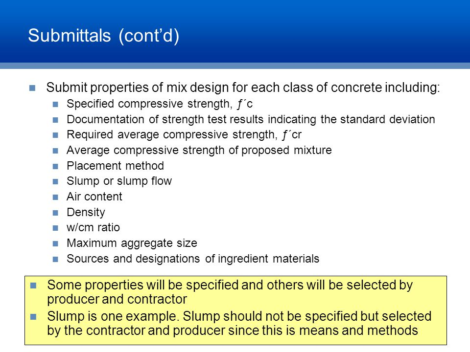 Submittals (cont'd) Submit properties of mix design for each class of concrete including: Specified compressive strength, ƒ΄c Documentation of strengt