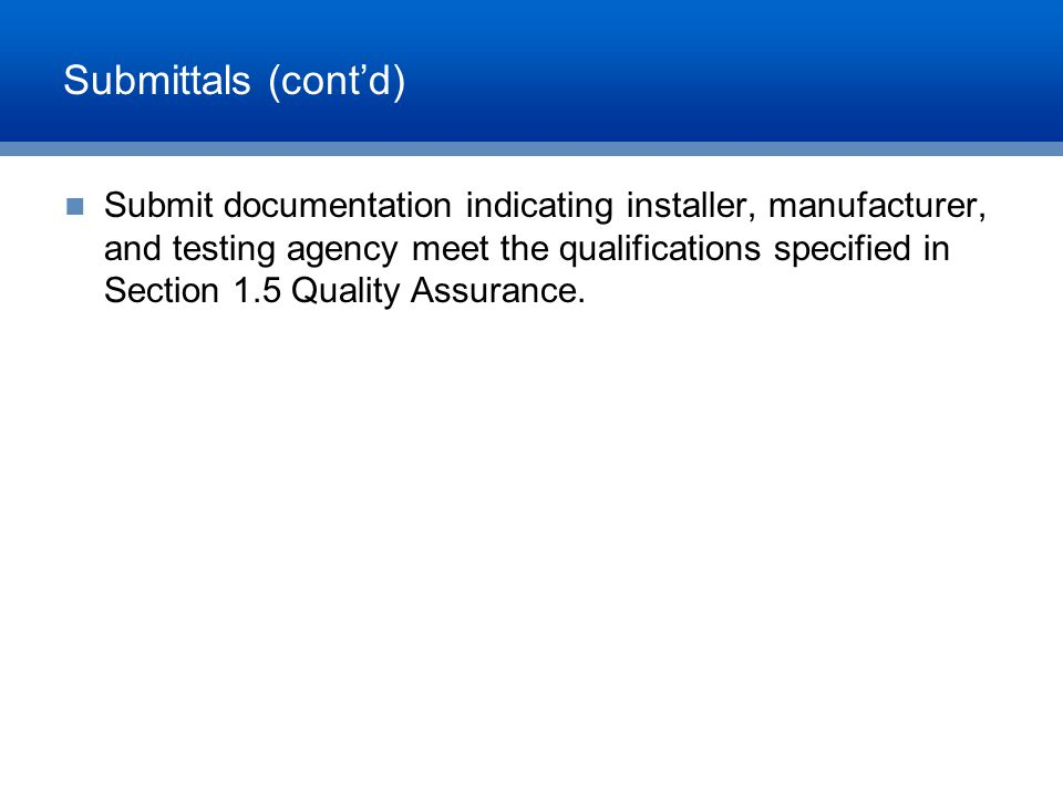 Submittals (cont'd) Submit documentation indicating installer, manufacturer, and testing agency meet the qualifications specified in Section 1.5 Quali