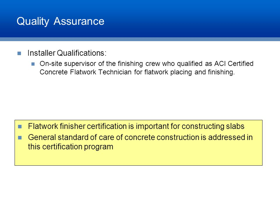 Quality Assurance Installer Qualifications: On-site supervisor of the finishing crew who qualified as ACI Certified Concrete Flatwork Technician for f