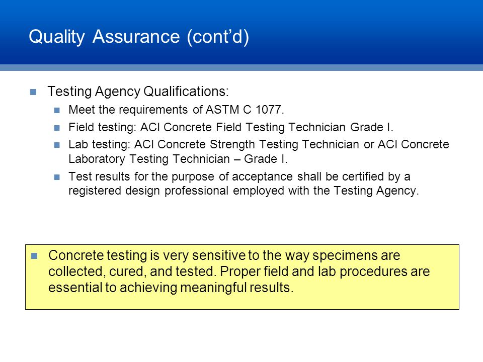 Quality Assurance (cont'd) Testing Agency Qualifications: Meet the requirements of ASTM C 1077. Field testing: ACI Concrete Field Testing Technician G