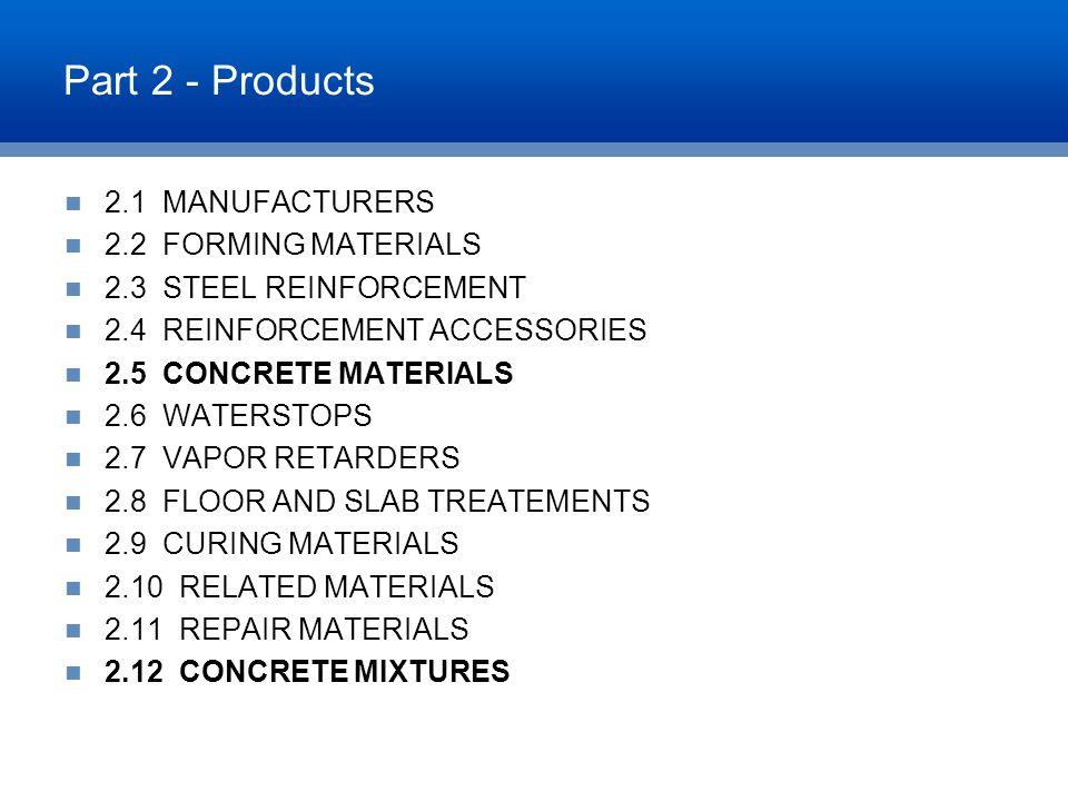Part 2 - Products 2.1 MANUFACTURERS 2.2 FORMING MATERIALS 2.3 STEEL REINFORCEMENT 2.4 REINFORCEMENT ACCESSORIES 2.5 CONCRETE MATERIALS 2.6 WATERSTOPS