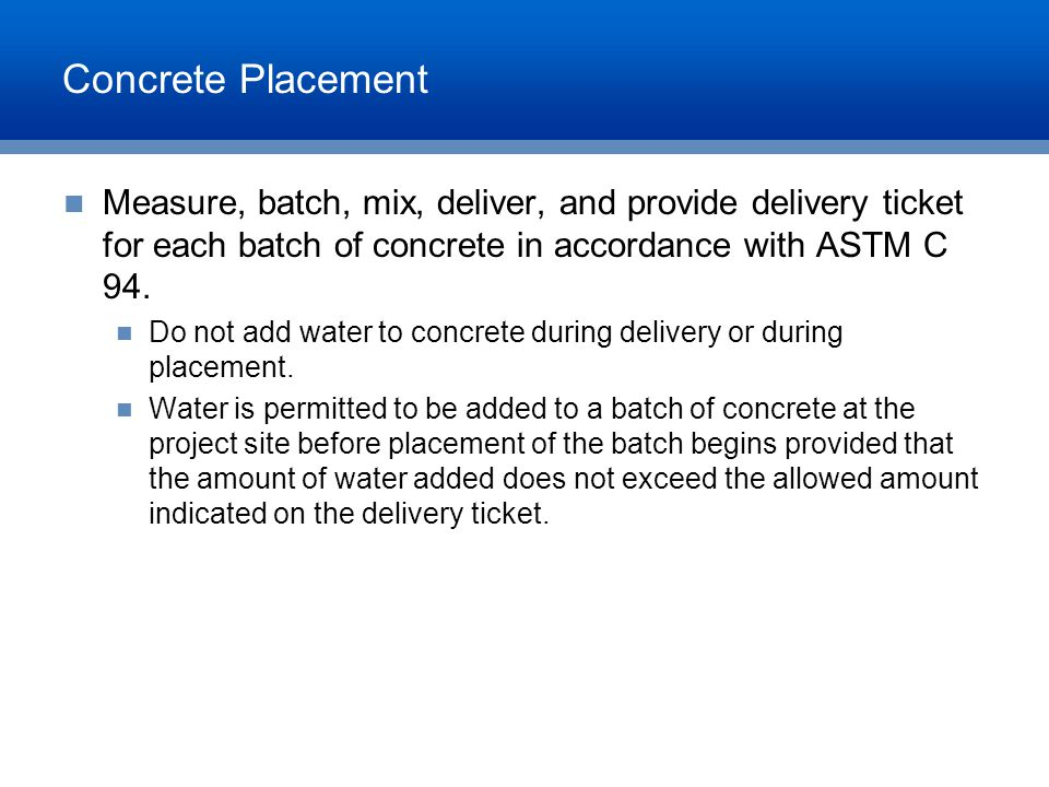 Concrete Placement Measure, batch, mix, deliver, and provide delivery ticket for each batch of concrete in accordance with ASTM C 94. Do not add water