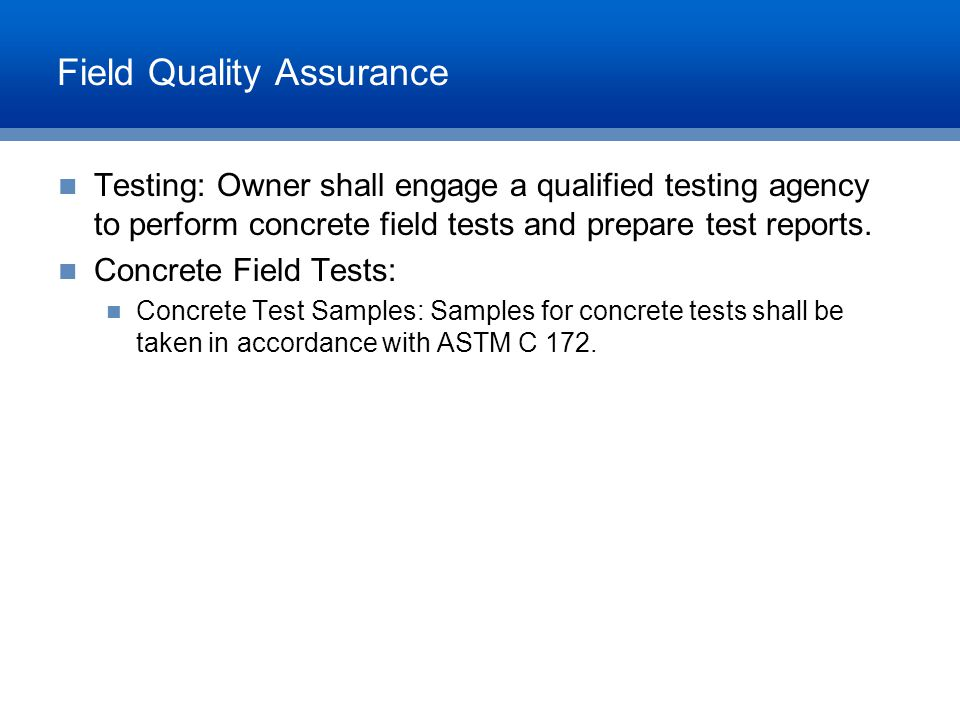 Field Quality Assurance Testing: Owner shall engage a qualified testing agency to perform concrete field tests and prepare test reports. Concrete Fiel