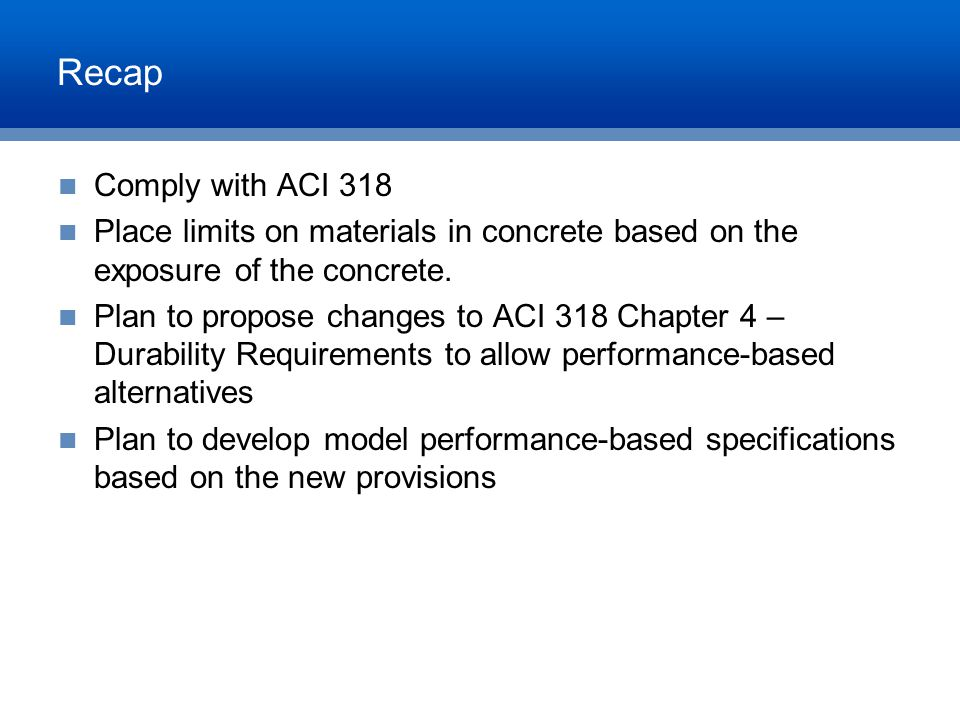 Recap Comply with ACI 318 Place limits on materials in concrete based on the exposure of the concrete. Plan to propose changes to ACI 318 Chapter 4 –