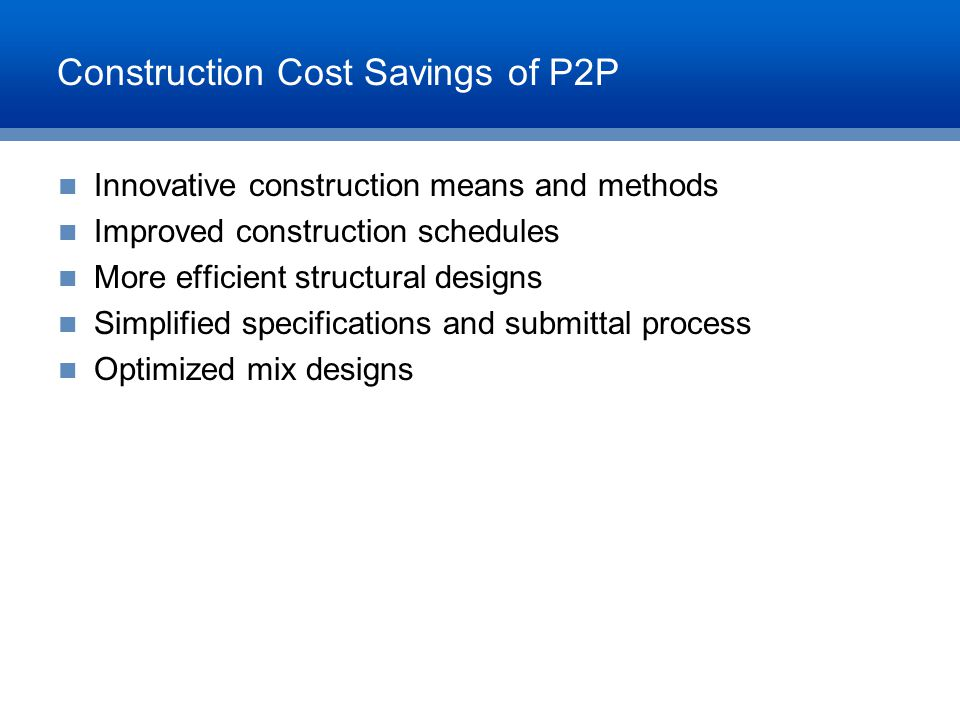 Construction Cost Savings of P2P Innovative construction means and methods Improved construction schedules More efficient structural designs Simplifie