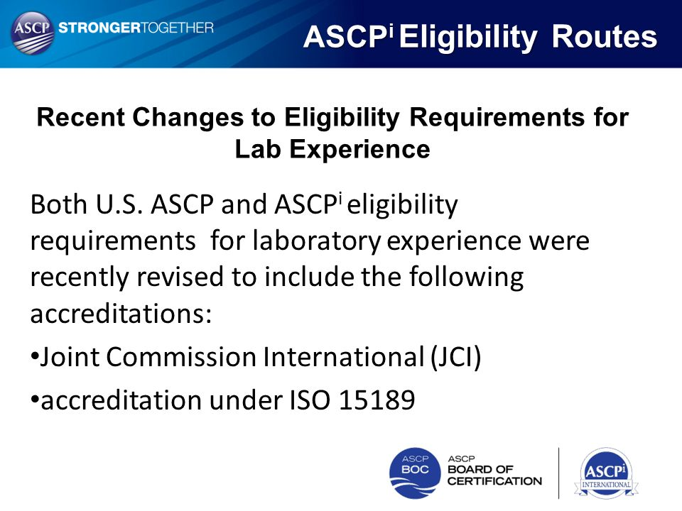 Both U.S. ASCP and ASCP i eligibility requirements for laboratory experience were recently revised to include the following accreditations: Joint Comm