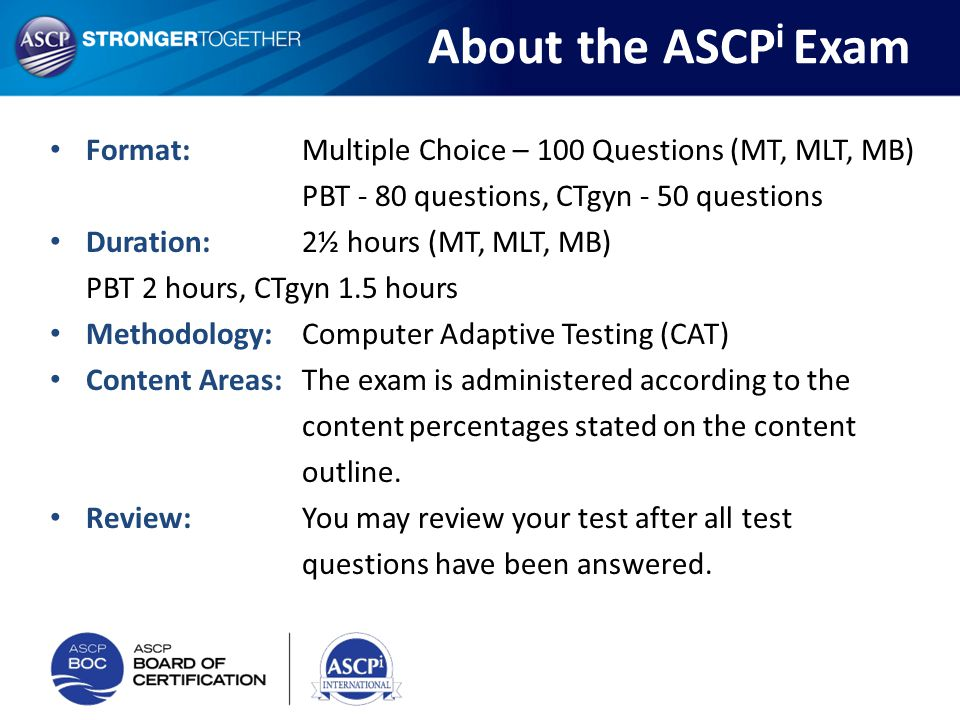 About the ASCP i Exam Format:Multiple Choice – 100 Questions (MT, MLT, MB) PBT - 80 questions, CTgyn - 50 questions Duration: 2½ hours (MT, MLT, MB) P