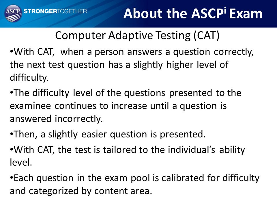 Computer Adaptive Testing (CAT) With CAT, when a person answers a question correctly, the next test question has a slightly higher level of difficulty