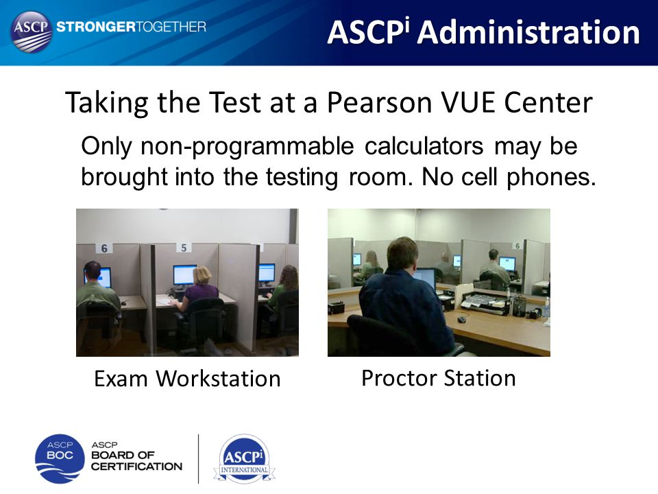 Taking the Test at a Pearson VUE Center Only non-programmable calculators may be brought into the testing room. No cell phones. Exam Workstation Proct