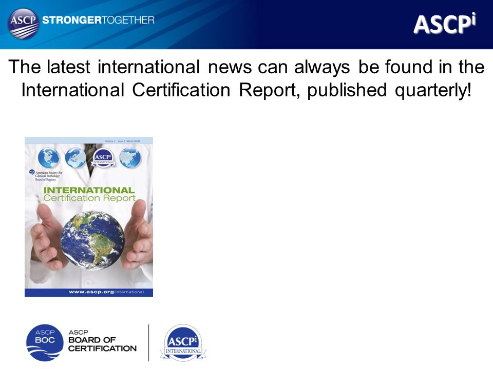 The latest international news can always be found in the International Certification Report, published quarterly! ASCP i