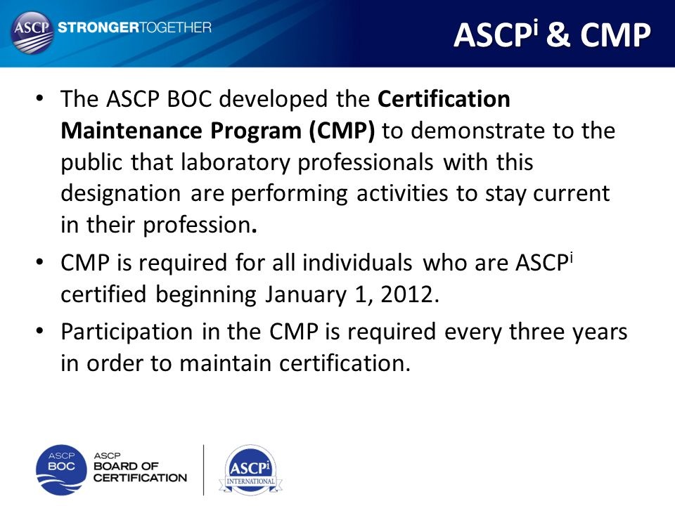 The ASCP BOC developed the Certification Maintenance Program (CMP) to demonstrate to the public that laboratory professionals with this designation ar