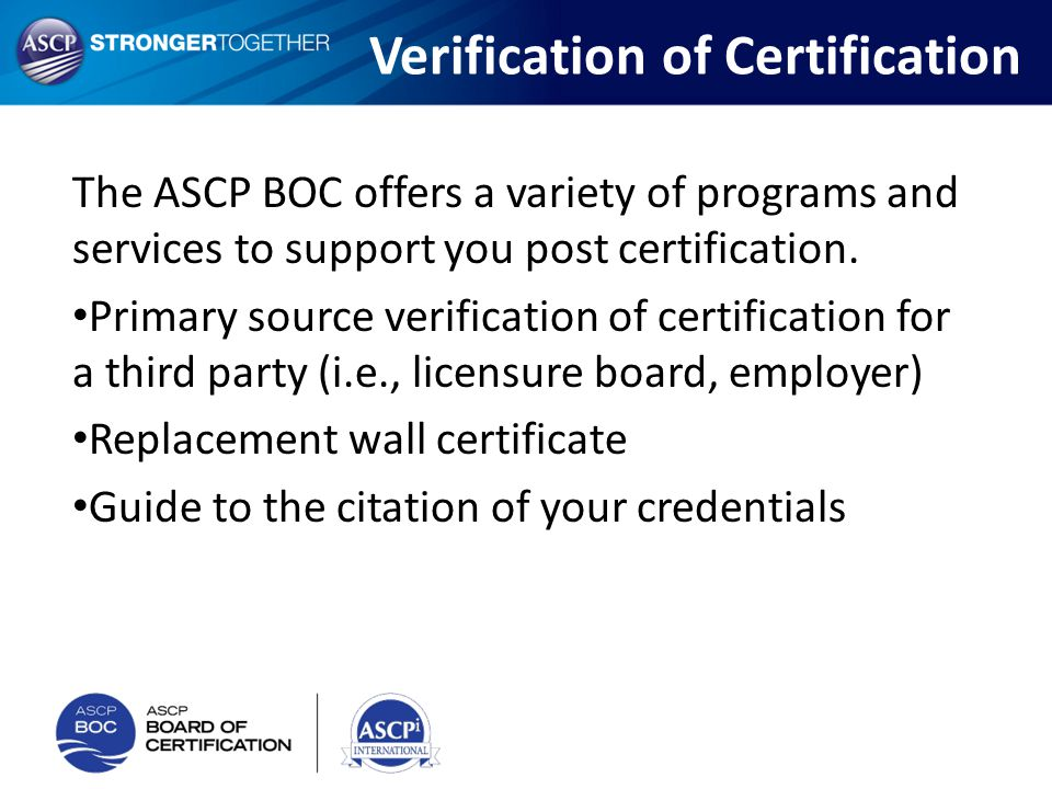 Verification of Certification The ASCP BOC offers a variety of programs and services to support you post certification. Primary source verification of