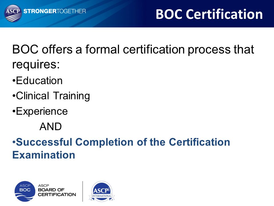 BOC offers a formal certification process that requires: Education Clinical Training Experience AND Successful Completion of the Certification Examina