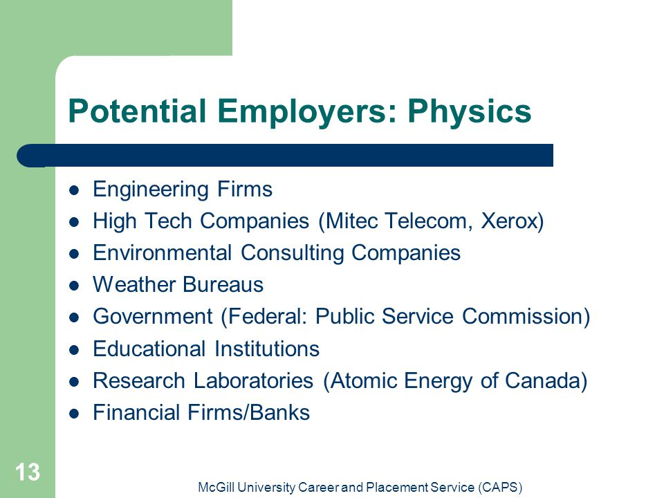 McGill University Career and Placement Service (CAPS) 13 Potential Employers: Physics Engineering Firms High Tech Companies (Mitec Telecom, Xerox) Environmental Consulting Companies Weather Bureaus Government (Federal: Public Service Commission) Educational Institutions Research Laboratories (Atomic Energy of Canada) Financial Firms/Banks