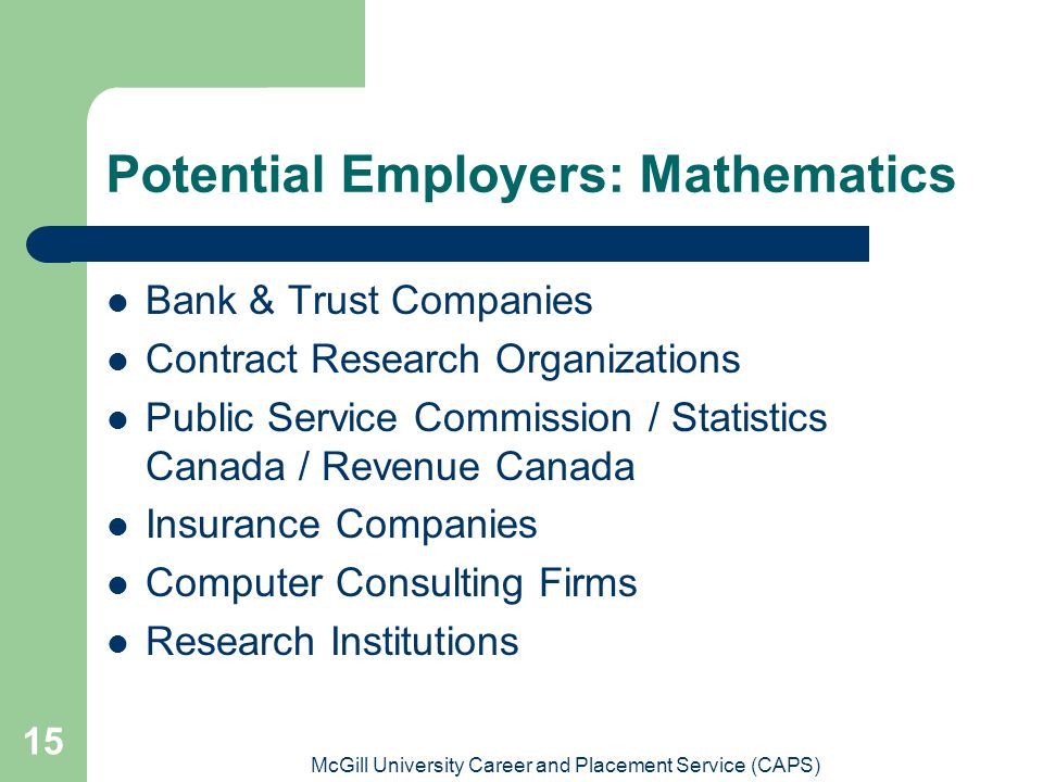 McGill University Career and Placement Service (CAPS) 15 Potential Employers: Mathematics Bank & Trust Companies Contract Research Organizations Public Service Commission / Statistics Canada / Revenue Canada Insurance Companies Computer Consulting Firms Research Institutions