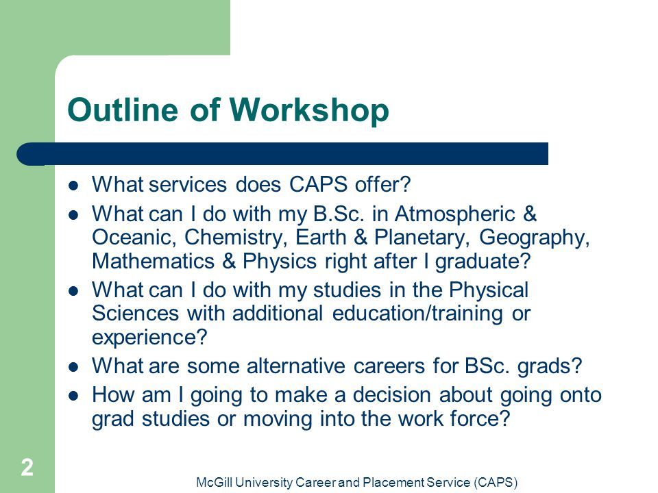 McGill University Career and Placement Service (CAPS) 2 Outline of Workshop What services does CAPS offer.