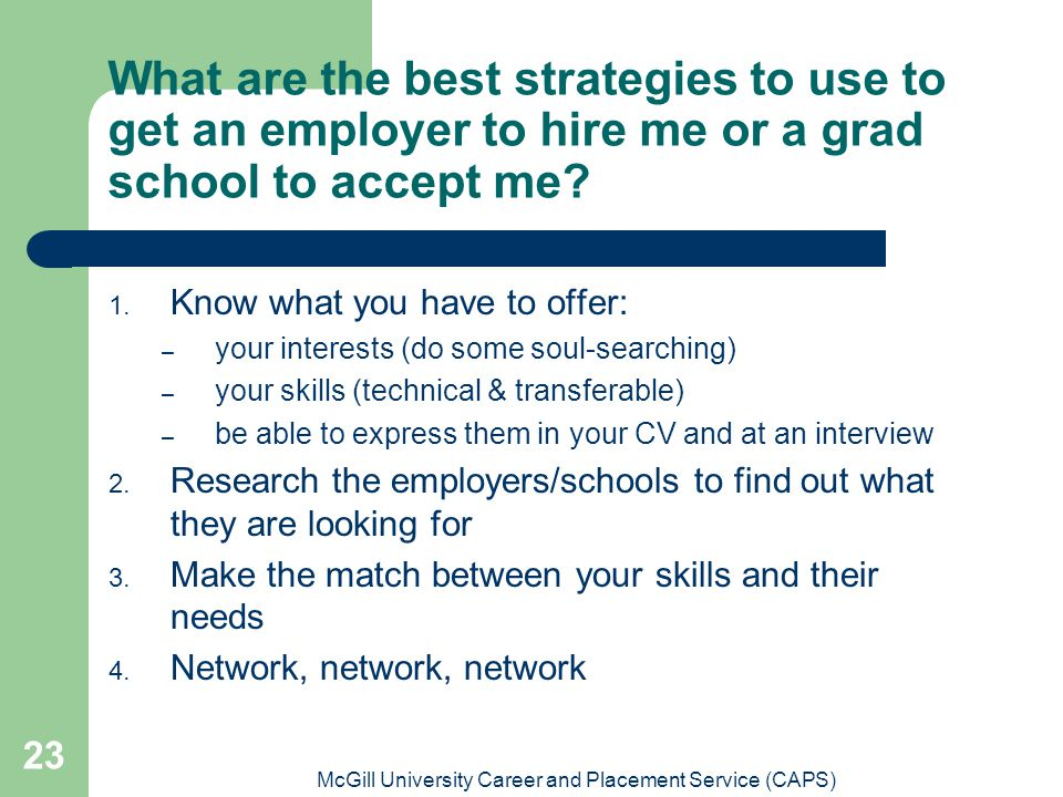 McGill University Career and Placement Service (CAPS) 23 What are the best strategies to use to get an employer to hire me or a grad school to accept me.