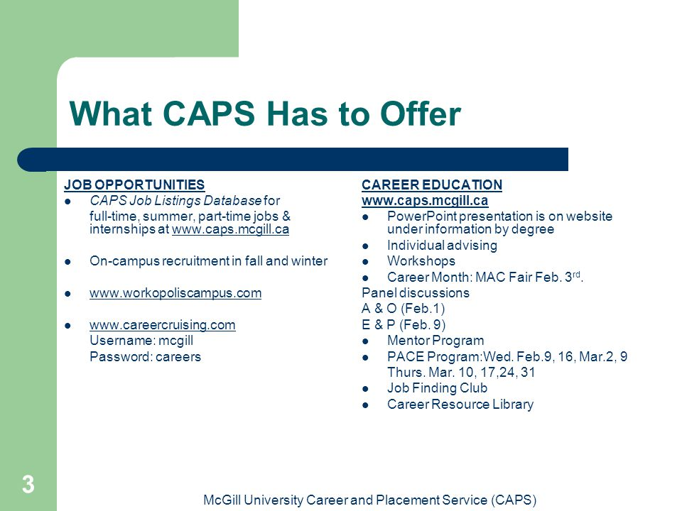 McGill University Career and Placement Service (CAPS) 3 What CAPS Has to Offer JOB OPPORTUNITIES CAPS Job Listings Database for full-time, summer, part-time jobs & internships at www.caps.mcgill.cawww.caps.mcgill.ca On-campus recruitment in fall and winter www.workopoliscampus.com www.careercruising.com Username: mcgill Password: careers CAREER EDUCATION www.caps.mcgill.ca PowerPoint presentation is on website under information by degree Individual advising Workshops Career Month: MAC Fair Feb.