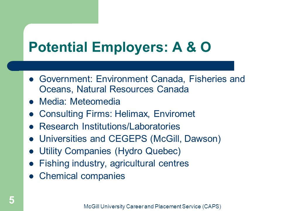 McGill University Career and Placement Service (CAPS) 5 Potential Employers: A & O Government: Environment Canada, Fisheries and Oceans, Natural Resources Canada Media: Meteomedia Consulting Firms: Helimax, Enviromet Research Institutions/Laboratories Universities and CEGEPS (McGill, Dawson) Utility Companies (Hydro Quebec) Fishing industry, agricultural centres Chemical companies
