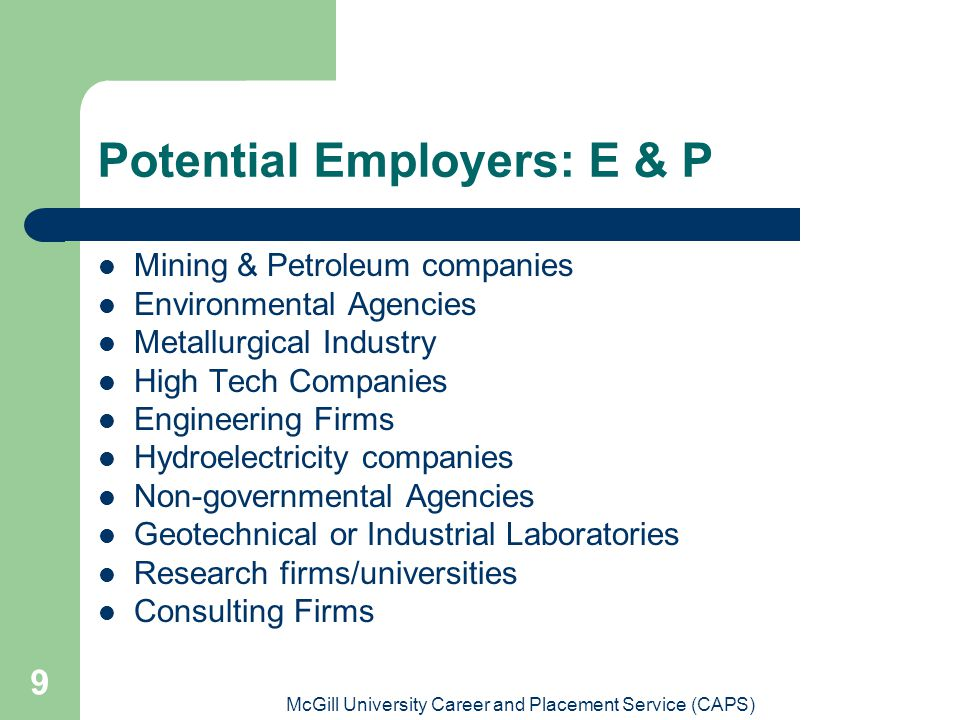 McGill University Career and Placement Service (CAPS) 9 Potential Employers: E & P Mining & Petroleum companies Environmental Agencies Metallurgical Industry High Tech Companies Engineering Firms Hydroelectricity companies Non-governmental Agencies Geotechnical or Industrial Laboratories Research firms/universities Consulting Firms