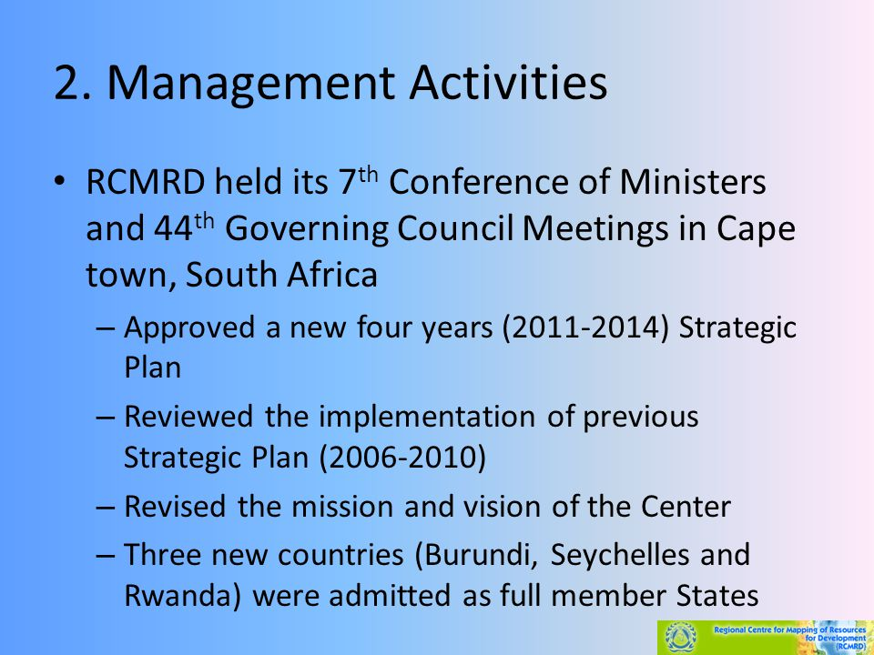 2. Management Activities RCMRD held its 7 th Conference of Ministers and 44 th Governing Council Meetings in Cape town, South Africa – Approved a new
