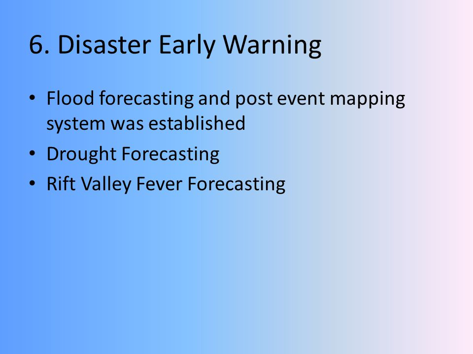 6. Disaster Early Warning Flood forecasting and post event mapping system was established Drought Forecasting Rift Valley Fever Forecasting