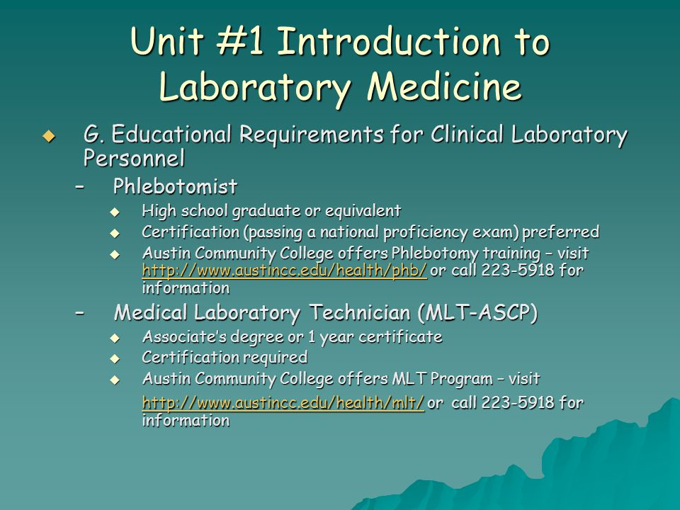 Unit #1 Introduction to Laboratory Medicine  G. Educational Requirements for Clinical Laboratory Personnel –Phlebotomist  High school graduate or eq