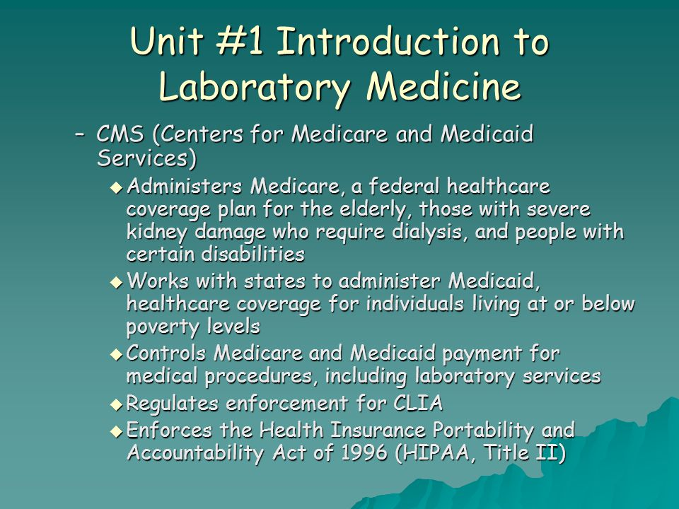 Unit #1 Introduction to Laboratory Medicine –CMS (Centers for Medicare and Medicaid Services)  Administers Medicare, a federal healthcare coverage pl