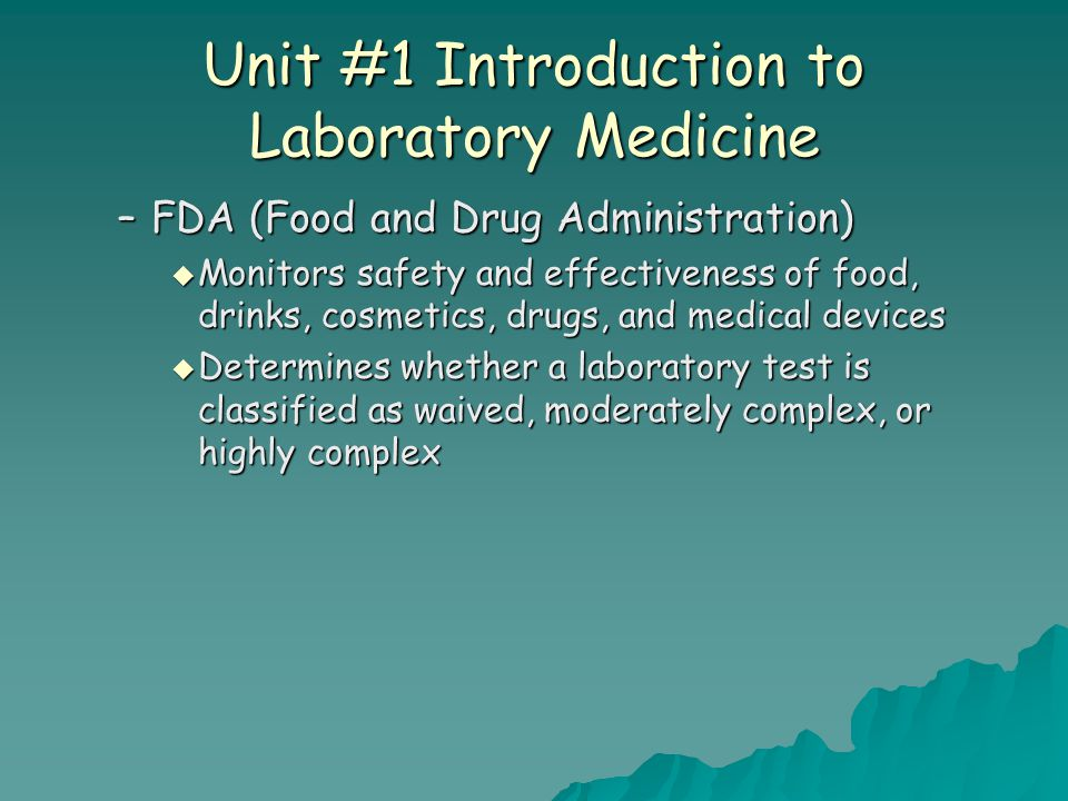 Unit #1 Introduction to Laboratory Medicine –FDA (Food and Drug Administration)  Monitors safety and effectiveness of food, drinks, cosmetics, drugs,