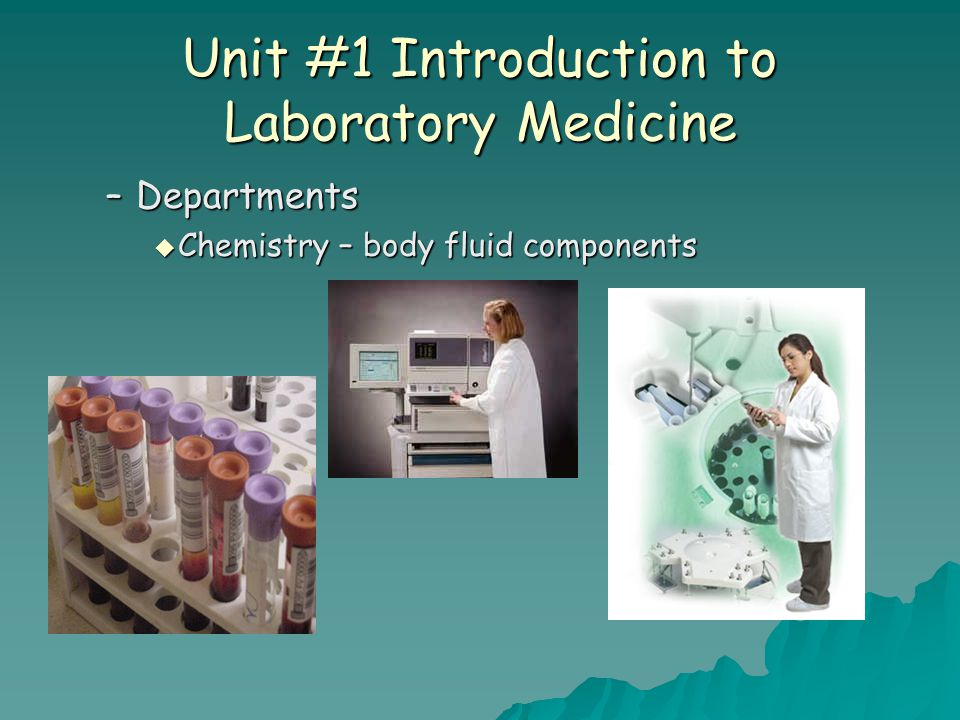 Unit #1 Introduction to Laboratory Medicine –Departments  Chemistry – body fluid components