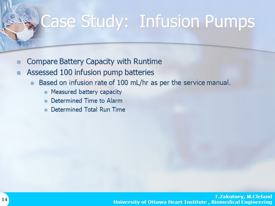 T.Zakutney, M.Cleland University of Ottawa Heart Institute, Biomedical Engineering 14 Case Study: Infusion Pumps Compare Battery Capacity with Runtime Compare Battery Capacity with Runtime Assessed 100 infusion pump batteries Assessed 100 infusion pump batteries Based on infusion rate of 100 mL/hr as per the service manual.