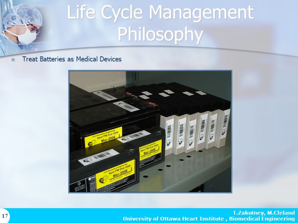 T.Zakutney, M.Cleland University of Ottawa Heart Institute, Biomedical Engineering 17 Life Cycle Management Philosophy Treat Batteries as Medical Devices Treat Batteries as Medical Devices