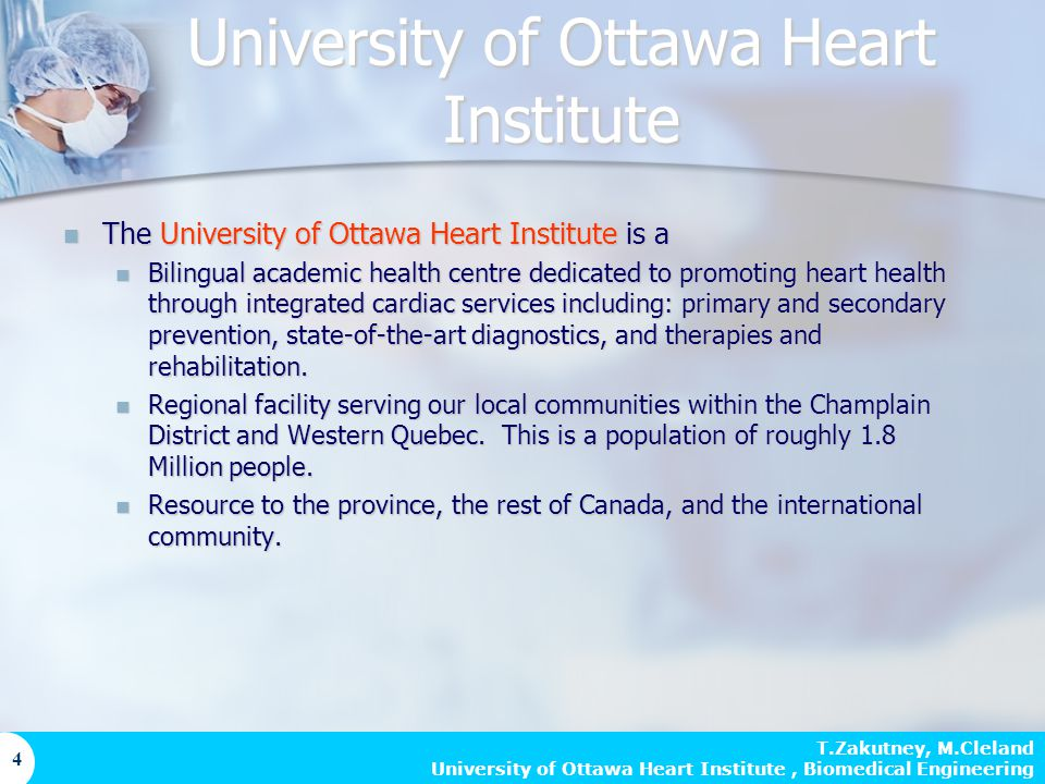 T.Zakutney, M.Cleland University of Ottawa Heart Institute, Biomedical Engineering 4 University of Ottawa Heart Institute The University of Ottawa Heart Institute is a The University of Ottawa Heart Institute is a Bilingual academic health centre dedicated to promoting heart health through integrated cardiac services including: primary and secondary prevention, state-of-the-art diagnostics, and therapies and rehabilitation.