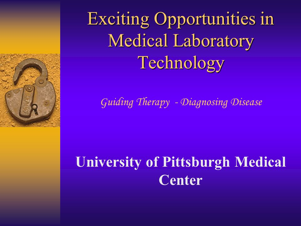 Exciting Opportunities in Medical Laboratory Technology Exciting Opportunities in Medical Laboratory Technology Guiding Therapy - Diagnosing Disease University of Pittsburgh Medical Center
