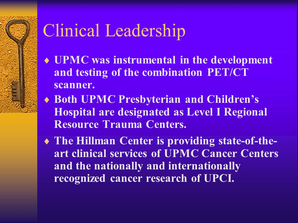 Clinical Leadership  UPMC was instrumental in the development and testing of the combination PET/CT scanner.