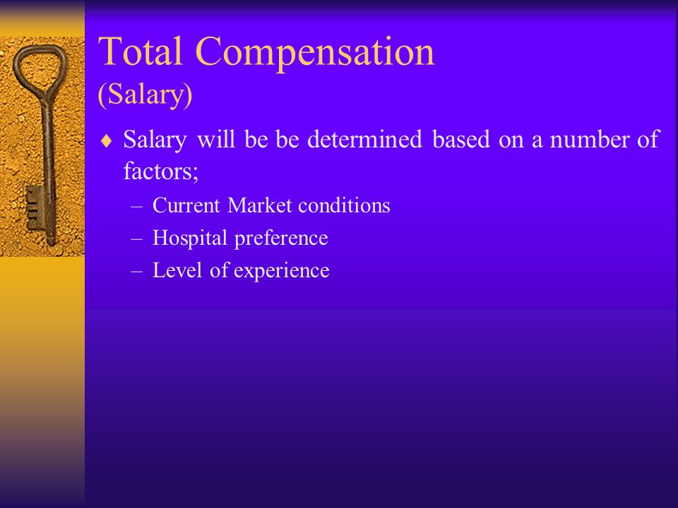 Total Compensation (Salary)  Salary will be be determined based on a number of factors; –Current Market conditions –Hospital preference –Level of experience