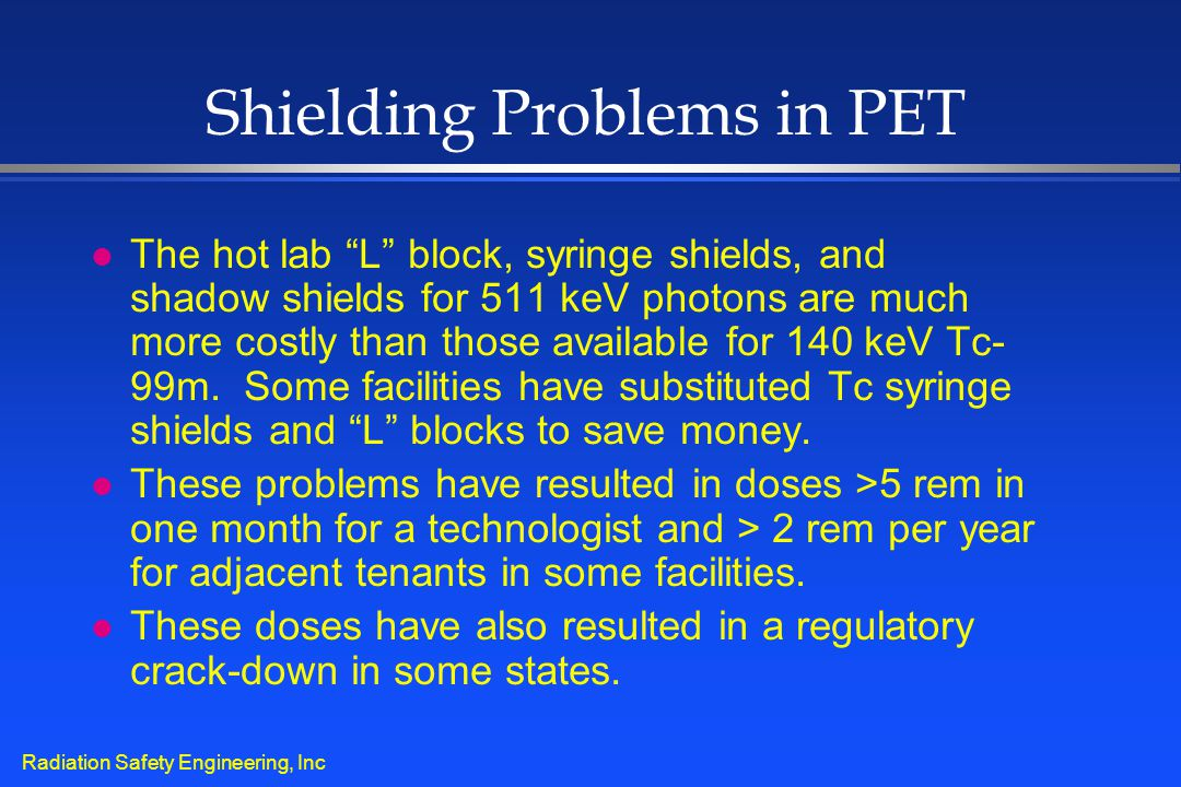 "Radiation Safety Engineering, Inc Shielding Problems in PET l The hot lab ""L"" block, syringe shields, and shadow shields for 511 keV photons are much"
