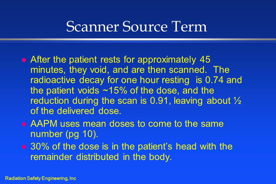 Radiation Safety Engineering, Inc Scanner Source Term l After the patient rests for approximately 45 minutes, they void, and are then scanned. The rad