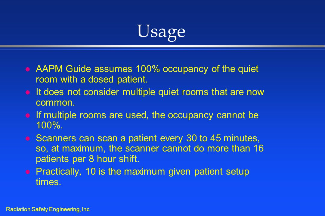 Radiation Safety Engineering, Inc Usage l AAPM Guide assumes 100% occupancy of the quiet room with a dosed patient. l It does not consider multiple qu
