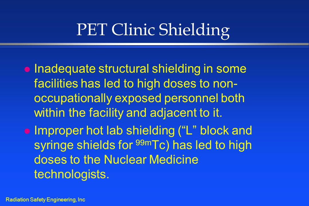 Radiation Safety Engineering, Inc PET Clinic Shielding l Inadequate structural shielding in some facilities has led to high doses to non- occupational