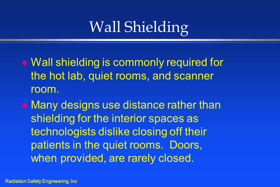 Radiation Safety Engineering, Inc Wall Shielding l Wall shielding is commonly required for the hot lab, quiet rooms, and scanner room. l Many designs