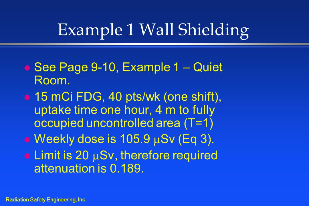 Radiation Safety Engineering, Inc Example 1 Wall Shielding l See Page 9-10, Example 1 – Quiet Room. l 15 mCi FDG, 40 pts/wk (one shift), uptake time o