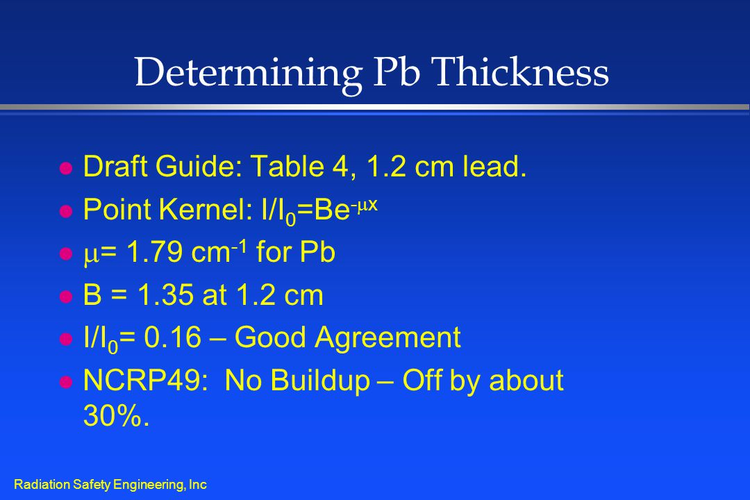 Radiation Safety Engineering, Inc Determining Pb Thickness l Draft Guide: Table 4, 1.2 cm lead. l Point Kernel: I/I 0 =Be -  x l  = 1.79 cm -1 for P