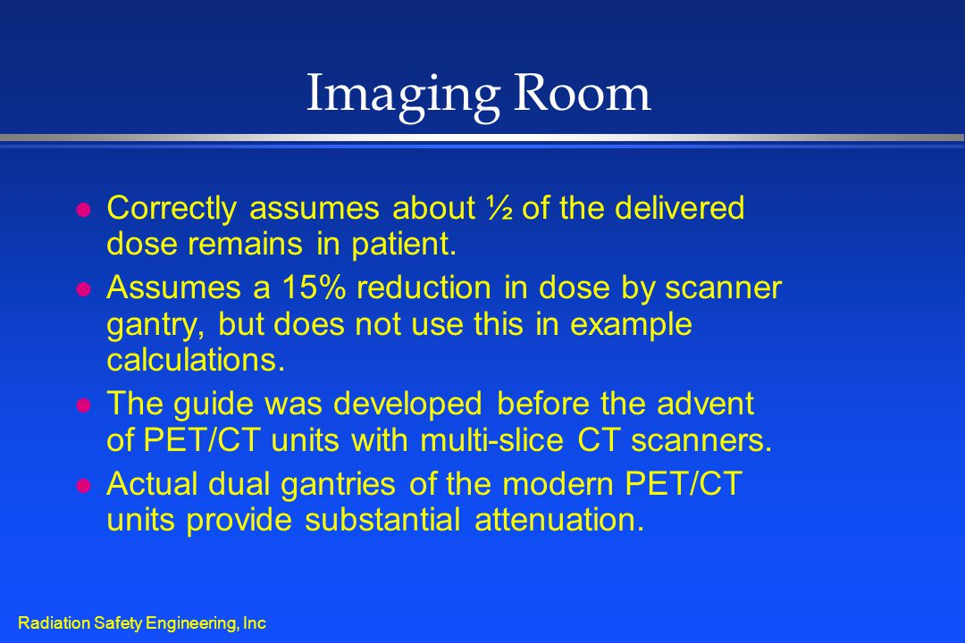 Radiation Safety Engineering, Inc Imaging Room l Correctly assumes about ½ of the delivered dose remains in patient. l Assumes a 15% reduction in dose