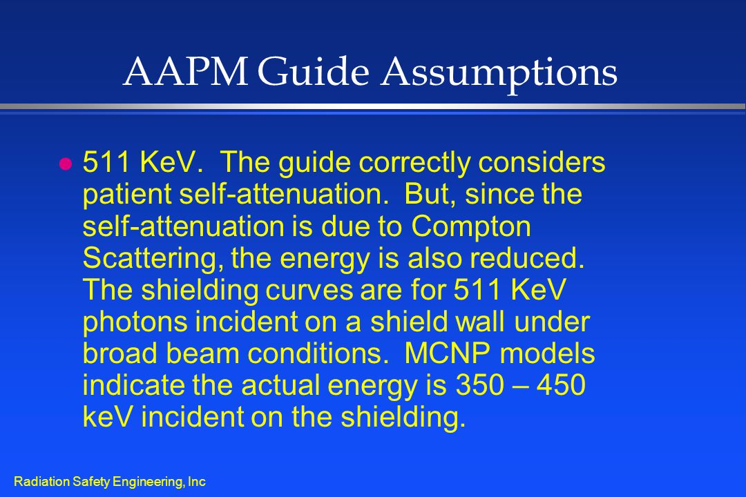 Radiation Safety Engineering, Inc AAPM Guide Assumptions l 511 KeV. The guide correctly considers patient self-attenuation. But, since the self-attenu