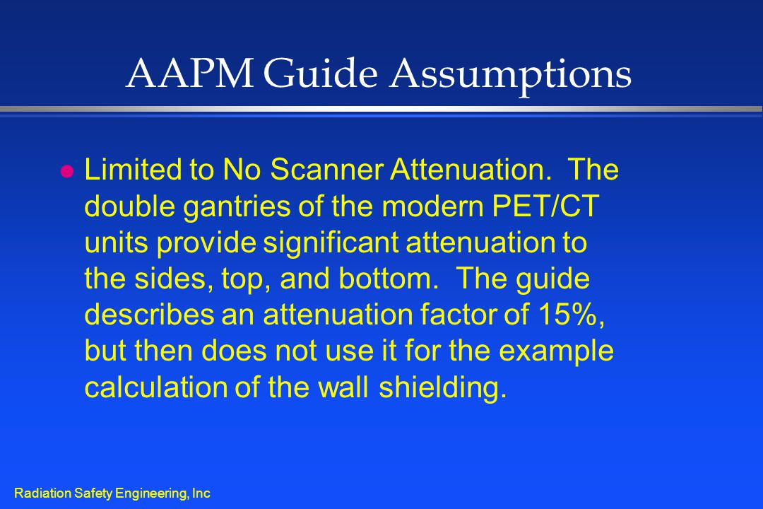 Radiation Safety Engineering, Inc AAPM Guide Assumptions l Limited to No Scanner Attenuation. The double gantries of the modern PET/CT units provide s