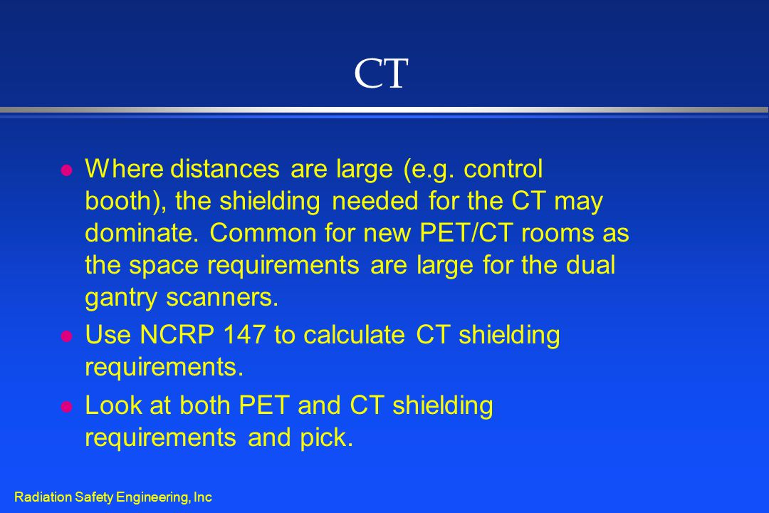 Radiation Safety Engineering, Inc CT l Where distances are large (e.g. control booth), the shielding needed for the CT may dominate. Common for new PE