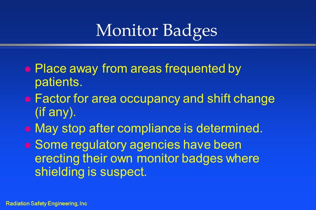 Radiation Safety Engineering, Inc Monitor Badges l Place away from areas frequented by patients. l Factor for area occupancy and shift change (if any)